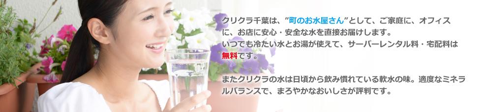 """クリクラ千葉は、""""町のお水屋さん""""として、ご家庭に、オフィスに、お店に安心・安全な水を直接お届けします。いつでも冷たい水とお湯が使えて、サーバーレンタル料・宅配料は無料です。またクリクラの水は日頃から飲み慣れている軟水の味。適度なミネラルバランスで、まろやかなおいしさが評判です。"""